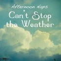 AFTERNOON NAPS : Can't Stop The Weather