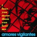 AMORES VIGILANTES : I Love You More Than You Love Me