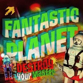 FANTASTIC PLANET : CDR Destroy your Master