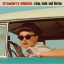 STRAWBERRY WHIPLASH : Stop, Look And Listen