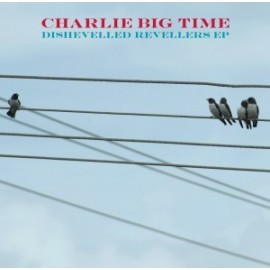 CHARLIE BIG TIME : Dishevelled Revellers EP