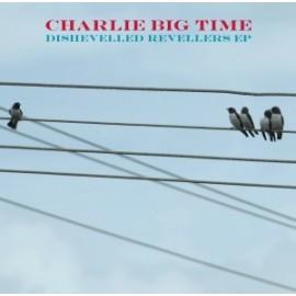 CHARLIE BIG TIME : Dishevelled Revellers EP