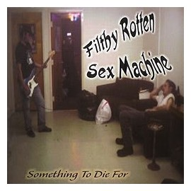 FILTHY ROTTEN SEX MACHINE : Something To Die For