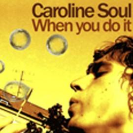 CAROLINE SOUL : When You Do It