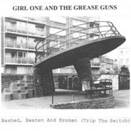 GIRL ONE AND THE GREASE GUNS : Bashed, Beaten And Broken (Trip The Switch)