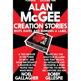 MCGEE Alan : Book Creation Stories : Riots, Raves And Running A Label