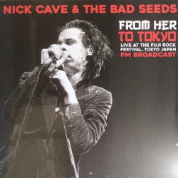 CAVE Nick : LP From Her To Tokyo - Live At The Fuji Rock Festival, Tokyo Japan - FM Broadcast