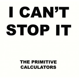 PRIMITIVE CALCULATORS (the) : I Can't Stop