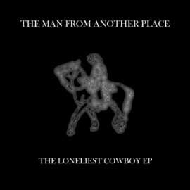 THE MAN FROM ANOTHER PLACE : The Loneliest Cowboy EP
